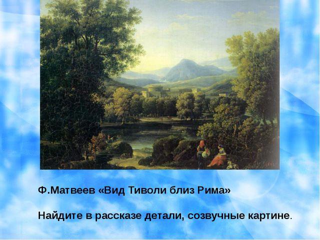 Ф.Матвеев «Вид Тиволи близ Рима» Найдите в рассказе детали, созвучные картине.