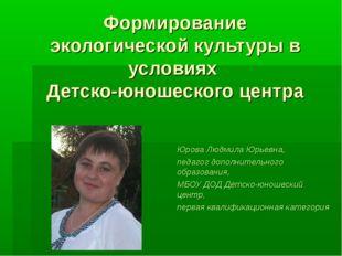 Формирование экологической культуры в условиях Детско-юношеского центра Юрова