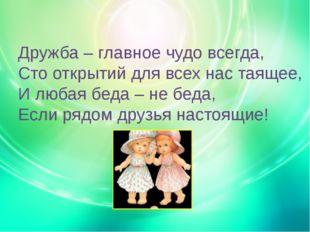 Дружба – главное чудо всегда, Сто открытий для всех нас таящее, И любая беда