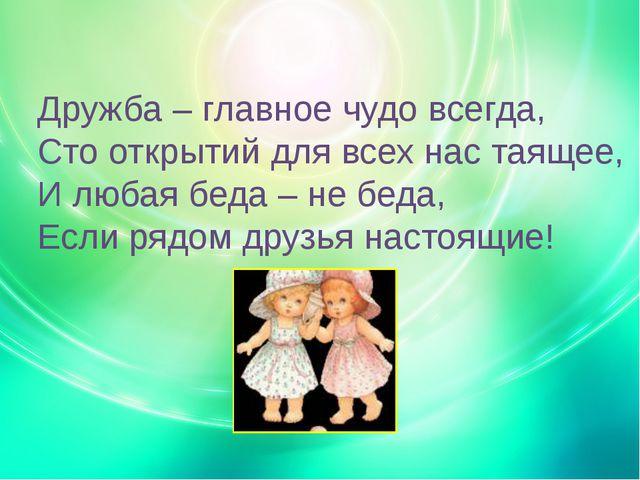Дружба – главное чудо всегда, Сто открытий для всех нас таящее, И любая беда...