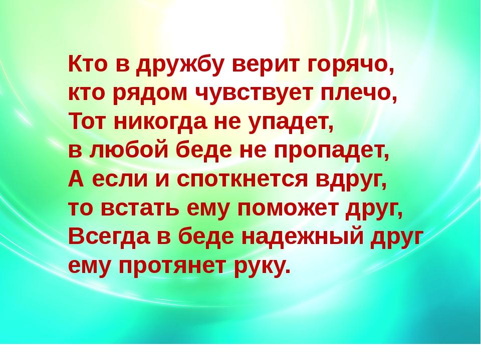 Кто в дружбу верит горячо, кто рядом чувствует плечо, Тот никогда не уп...
