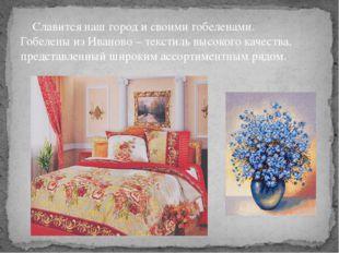 Славится наш город и своими гобеленами. Гобелены из Иваново – текстиль высок