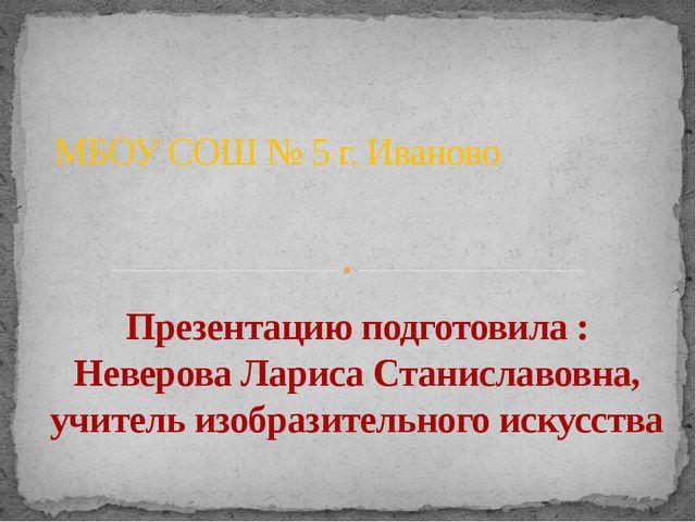 МБОУ СОШ № 5 г. Иваново Презентацию подготовила : Неверова Лариса Станиславов...