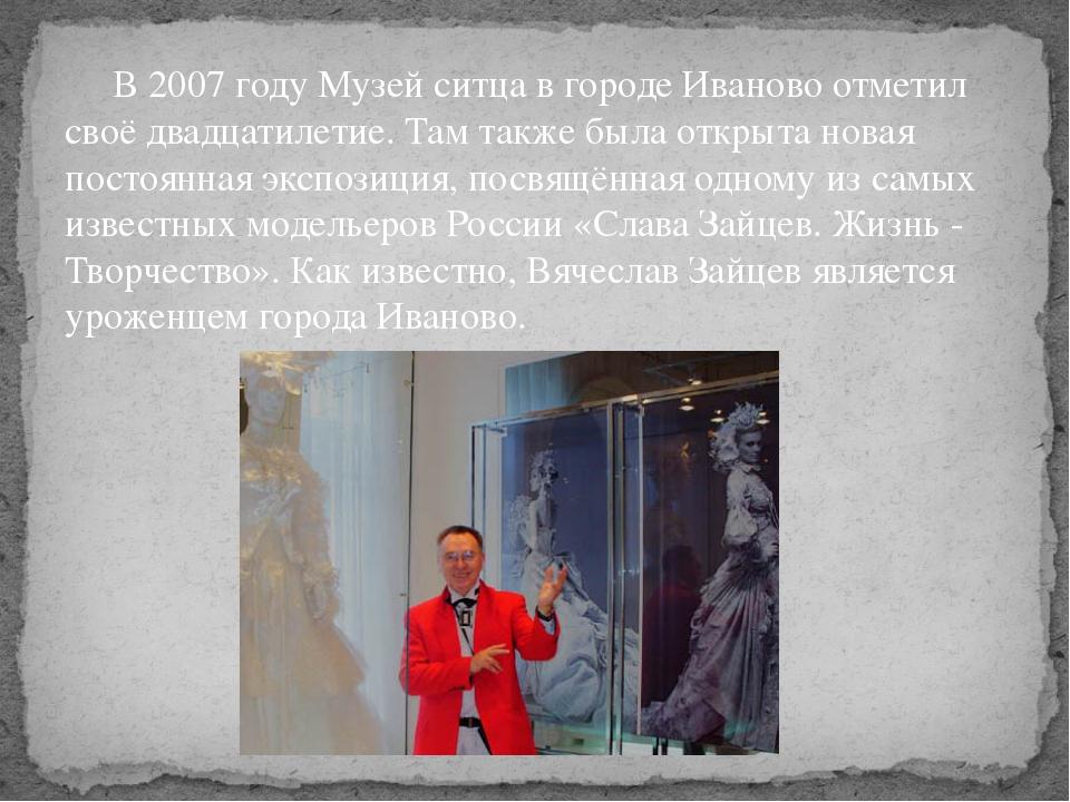 В 2007 году Музей ситца в городе Иваново отметил своё двадцатилетие. Там так...