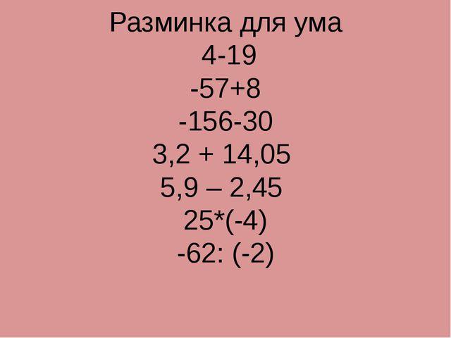 Разминка для ума 4-19 -57+8 -156-30 3,2 + 14,05 5,9 – 2,45 25*(-4) -62: (-2)