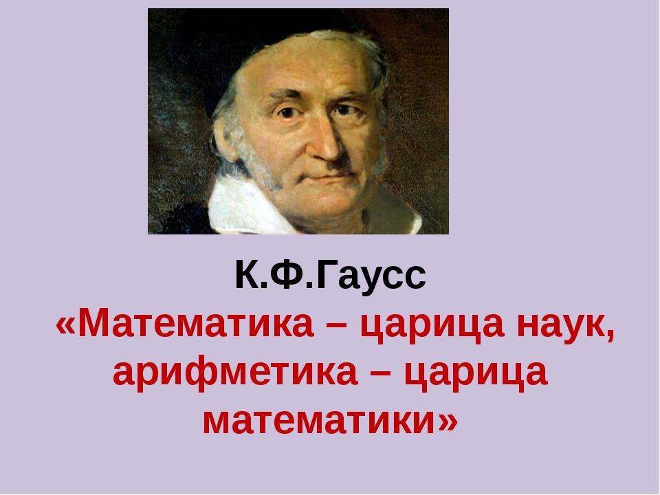 К.Ф.Гаусс «Математика – царица наук, арифметика – царица математики»