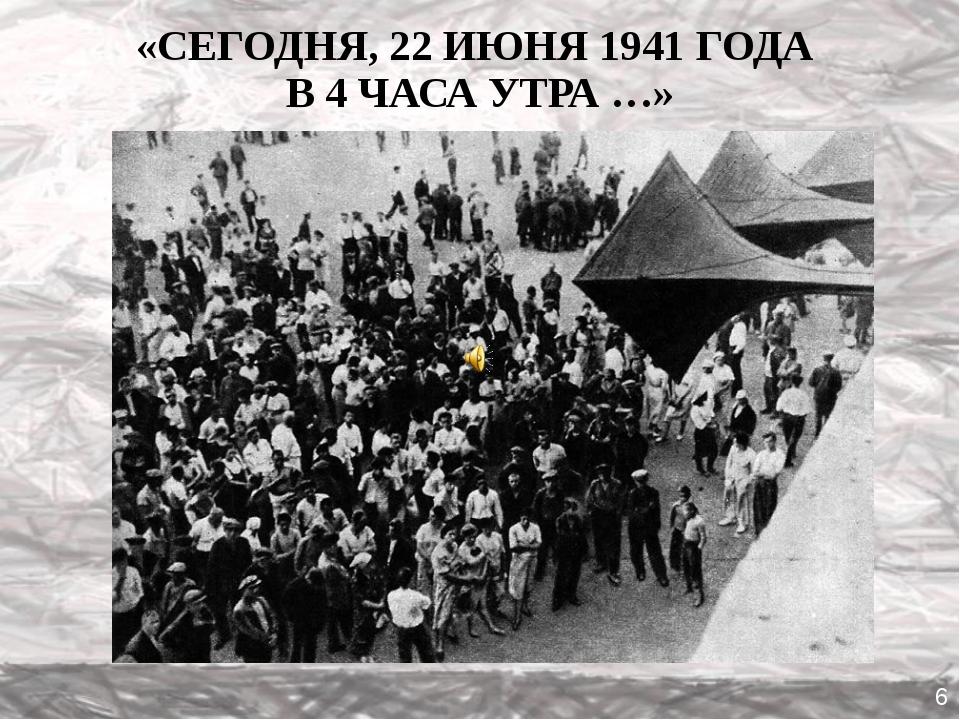 «СЕГОДНЯ, 22 ИЮНЯ 1941 ГОДА В 4 ЧАСА УТРА …» 6
