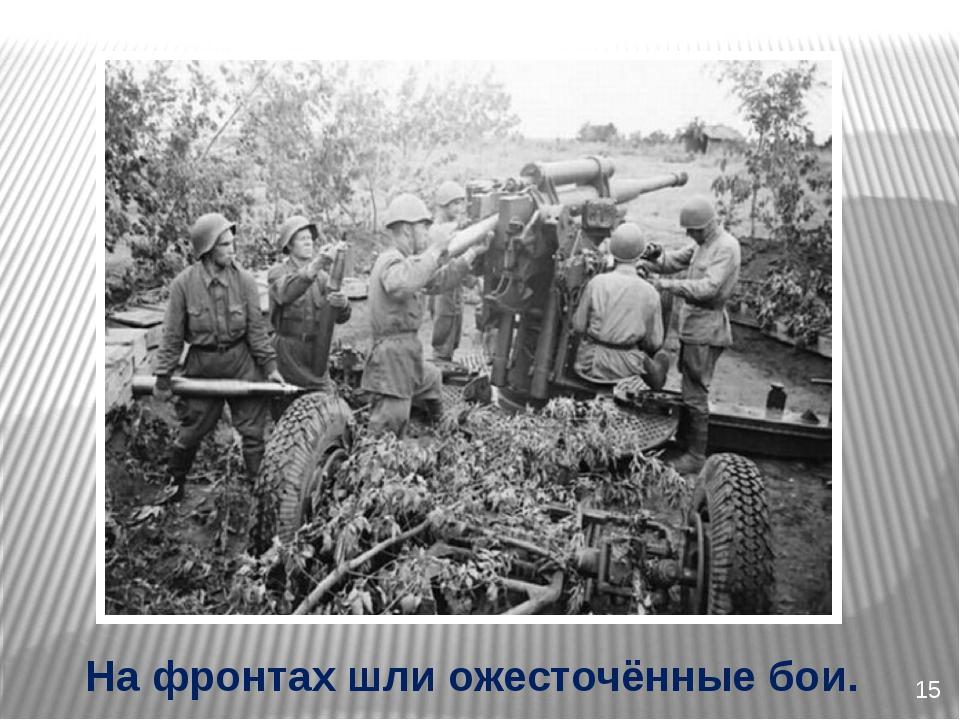 15 На фронтах шли ожесточённые бои.