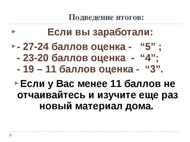 """Подведение итогов: Если вы заработали: - 27-24 баллов оценка - """"5"""" ; - 23-20..."""