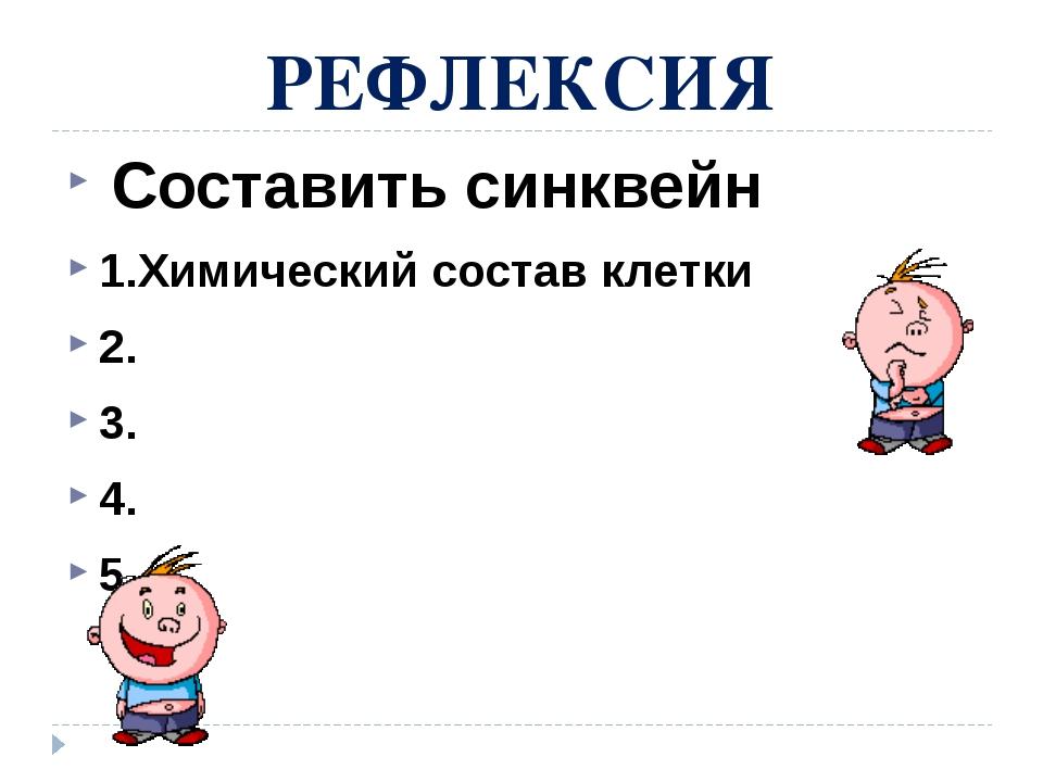 РЕФЛЕКСИЯ Составить синквейн 1.Химический состав клетки 2. 3. 4. 5.