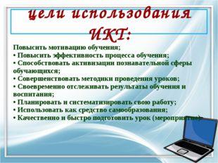 цели использования ИКТ: Повысить мотивацию обучения; • Повысить эффективность