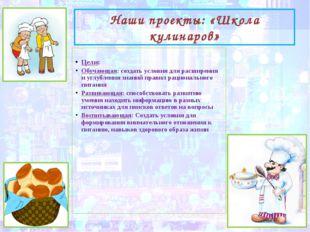 Наши проекты: «Школа кулинаров» Цели: Обучающая: создать условия для расширен