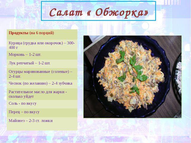 Салат « Обжорка» Продукты(на 6 порций) Курица (грудка или окорочок) – 300-40...