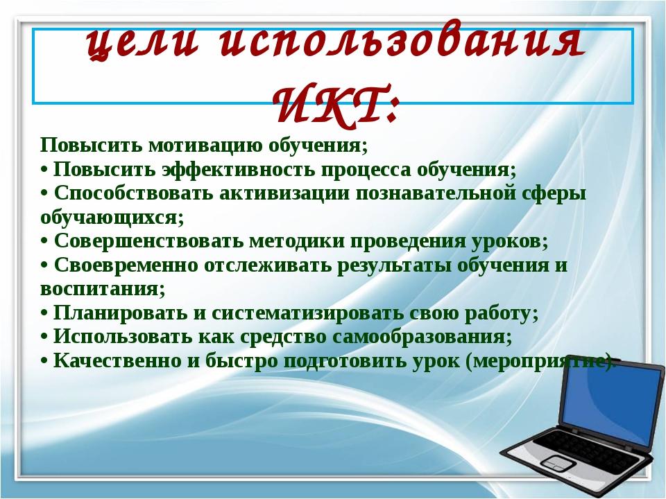 цели использования ИКТ: Повысить мотивацию обучения; • Повысить эффективность...