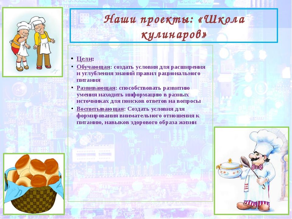 Наши проекты: «Школа кулинаров» Цели: Обучающая: создать условия для расширен...