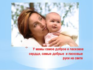 У мамы самое доброе и ласковое сердце, самые добрые и ласковые руки на свете.