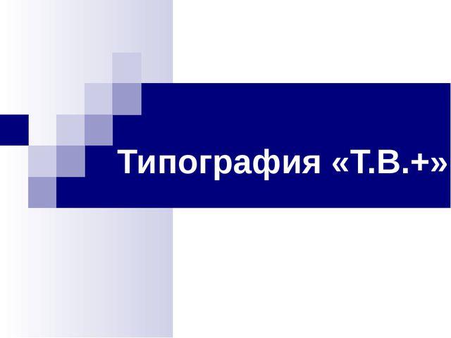 Типография «Т.В.+»