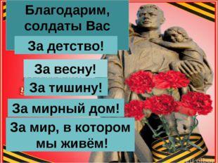 Благодарим, солдаты Вас За жизнь! За детство! За весну! За тишину! За мирный