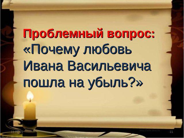 * * Проблемный вопрос: «Почему любовь Ивана Васильевича пошла на убыль?»
