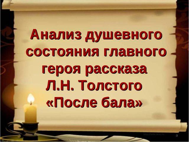 * Анализ душевного состояния главного героя рассказа Л.Н. Толстого «После бала»