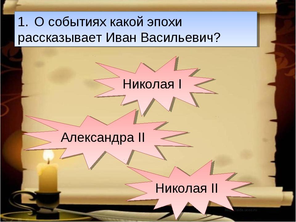 О событиях какой эпохи рассказывает Иван Васильевич? Николая I Александра II...