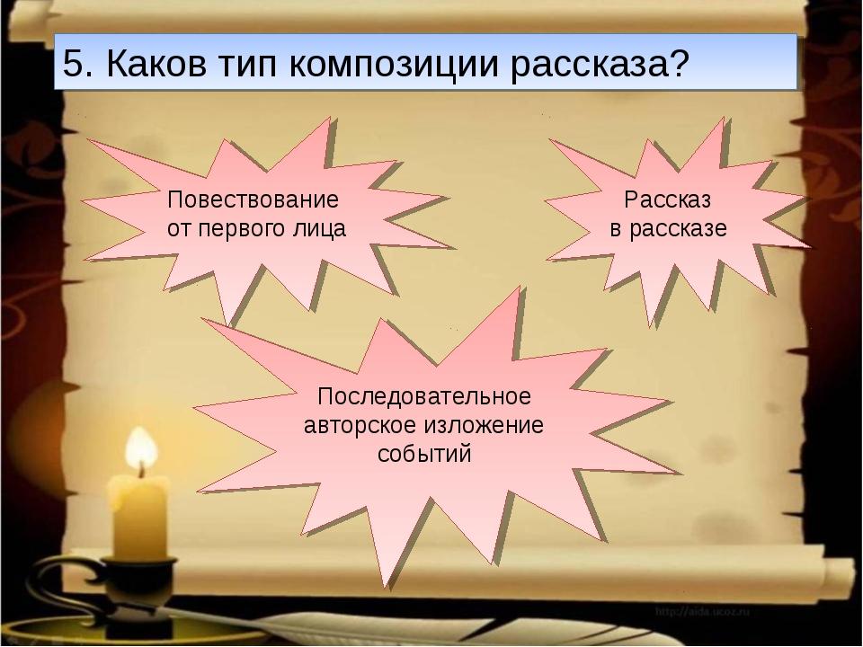 5. Каков тип композиции рассказа? Рассказ в рассказе Повествование от первого...