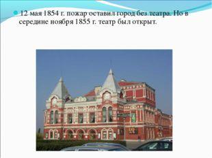 12 мая 1854 г. пожар оставил город без театра. Но в середине ноября 1855 г. т