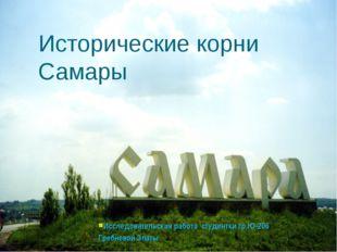 Исторические корни Самары Исследовательская работа студентки гр.Ю-206 Гребнев