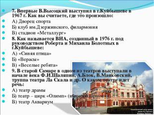 7. Впервые В.Высоцкий выступил в г.Куйбышеве в 1967 г. Как вы считаете, где э