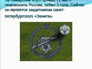 За самарский клуб провел 71 матч чемпионата России, забил 3 гола. Сейчас он я