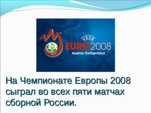На Чемпионате Европы 2008 сыграл во всех пяти матчах сборной России.