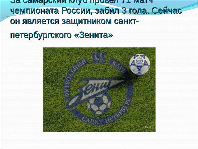 За самарский клуб провел 71 матч чемпионата России, забил 3 гола. Сейчас он я...