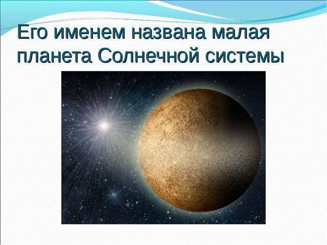Его именем названа малая планета Солнечной системы