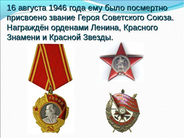 16 августа 1946 года ему было посмертно присвоено звание Героя Советского Сою...
