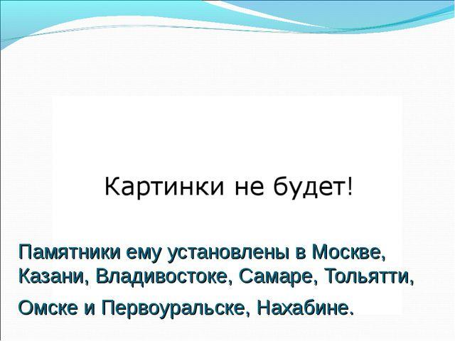 Памятники ему установлены в Москве, Казани, Владивостоке, Самаре, Тольятти, О...