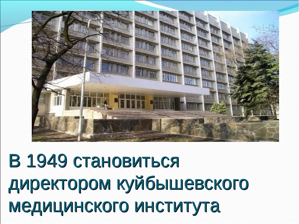 В 1949 становиться директором куйбышевского медицинского института