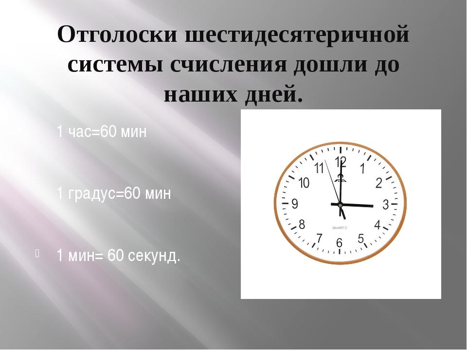 Отголоски шестидесятеричной системы счисления дошли до наших дней. 1 час=60 м...