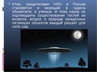 Итак, свидетелями НЛО в России становятся и верящие в чудеса обыватели, и уче