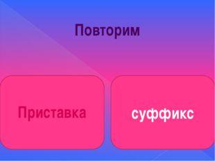 Повторим суффикс Приставка
