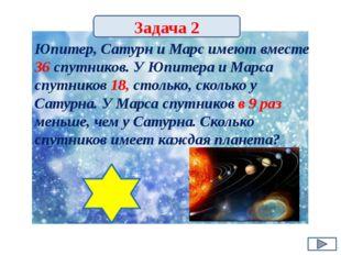Задача 2 Юпитер, Сатурн и Марс имеют вместе 36 спутников. У Юпитера и Марса