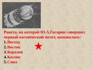 Ракета, на которой Ю.А.Гагарин совершил первый космический полет, называлась:
