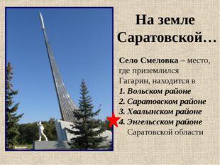 Село Смеловка – место, где приземлился Гагарин, находится в Вольском районе С