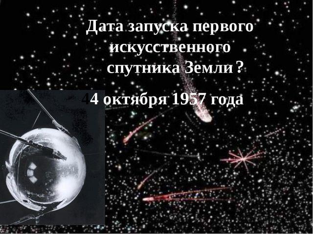 Дата запуска первого искусственного спутника Земли 44 октября 1957 года ?