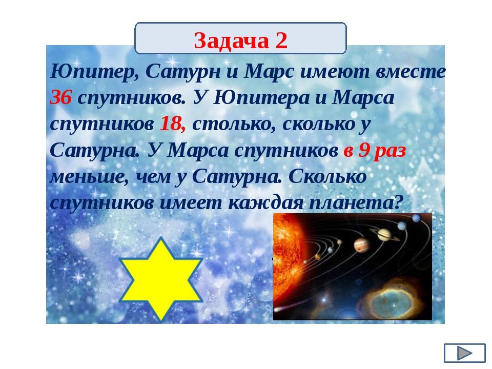 Задача 2 Юпитер, Сатурн и Марс имеют вместе 36 спутников. У Юпитера и Марса...