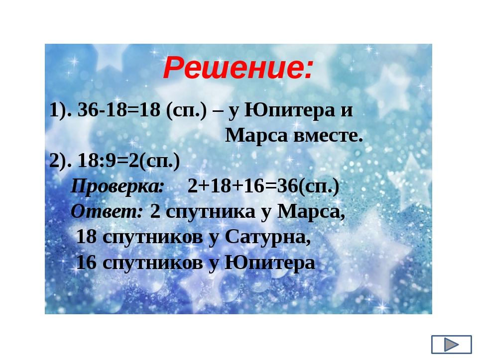 1). 36-18=18 (сп.) – у Юпитера и Марса вместе. 2). 18:9=2(сп.) Проверка: 2+18...