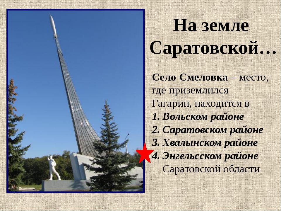 Село Смеловка – место, где приземлился Гагарин, находится в Вольском районе С...