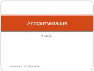 9 класс Алгоритмизация Скиданова Е.А. ГБОУ Школа №1440 Скиданова Е.А. ГБОУ Шк