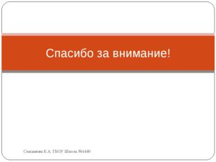 Спасибо за внимание! Скиданова Е.А. ГБОУ Школа №1440 Скиданова Е.А. ГБОУ Школ