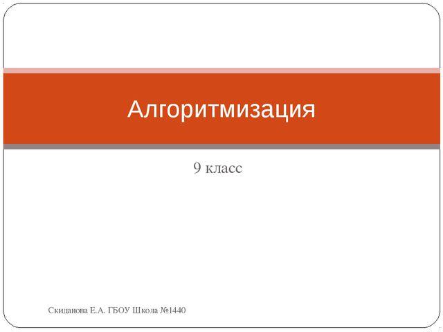 9 класс Алгоритмизация Скиданова Е.А. ГБОУ Школа №1440 Скиданова Е.А. ГБОУ Шк...