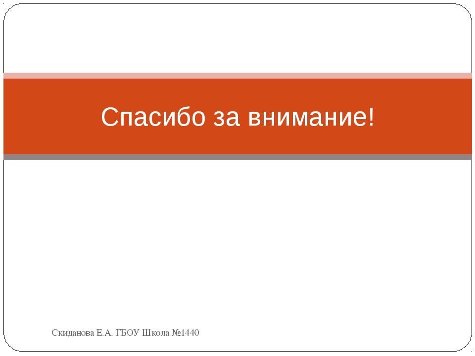 Спасибо за внимание! Скиданова Е.А. ГБОУ Школа №1440 Скиданова Е.А. ГБОУ Школ...